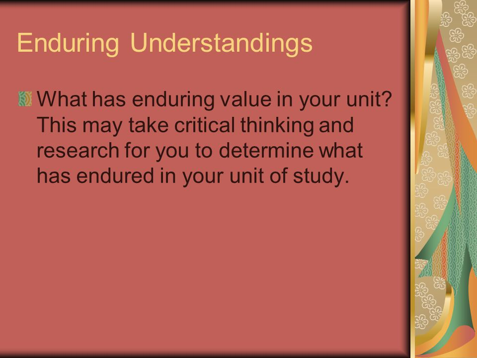 Enduring Understandings What has enduring value in your unit.