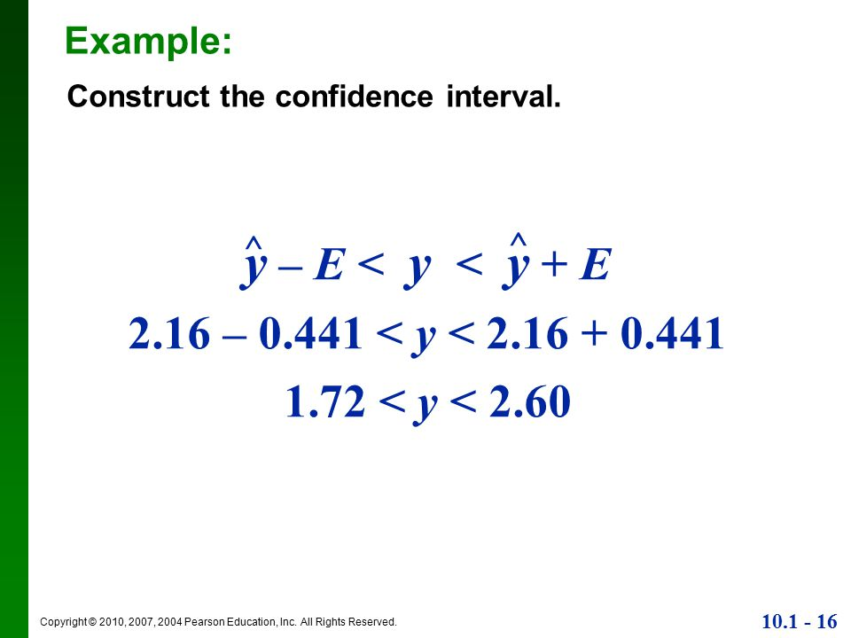 Copyright © 2010, 2007, 2004 Pearson Education, Inc. All Rights Reserved. 10.1 - 16 Example: Construct the confidence interval. y – E < y < y + E 2.16