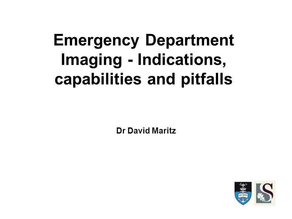 Emergency Department Imaging - Indications, capabilities and pitfalls Dr David Maritz