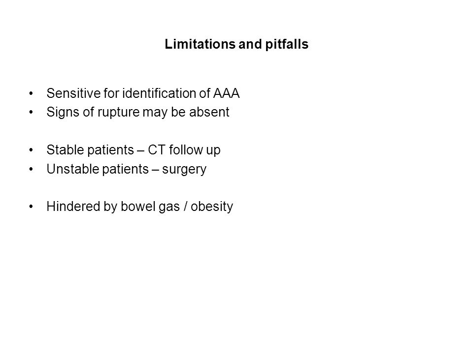 Limitations and pitfalls Sensitive for identification of AAA Signs of rupture may be absent Stable patients – CT follow up Unstable patients – surgery Hindered by bowel gas / obesity