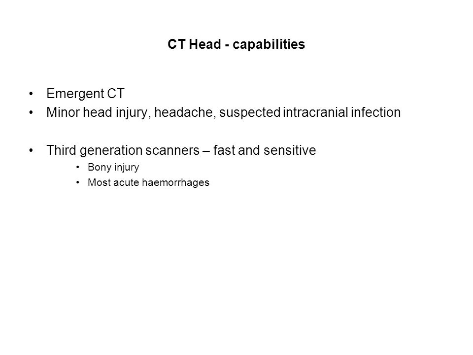 CT Head - capabilities Emergent CT Minor head injury, headache, suspected intracranial infection Third generation scanners – fast and sensitive Bony injury Most acute haemorrhages