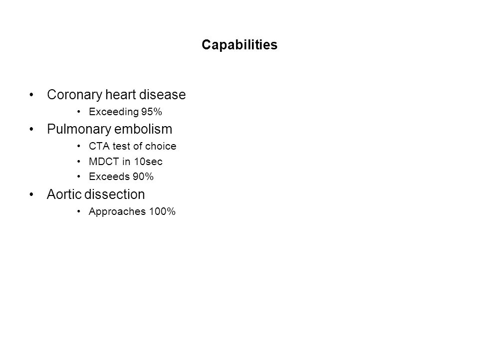 Capabilities Coronary heart disease Exceeding 95% Pulmonary embolism CTA test of choice MDCT in 10sec Exceeds 90% Aortic dissection Approaches 100%