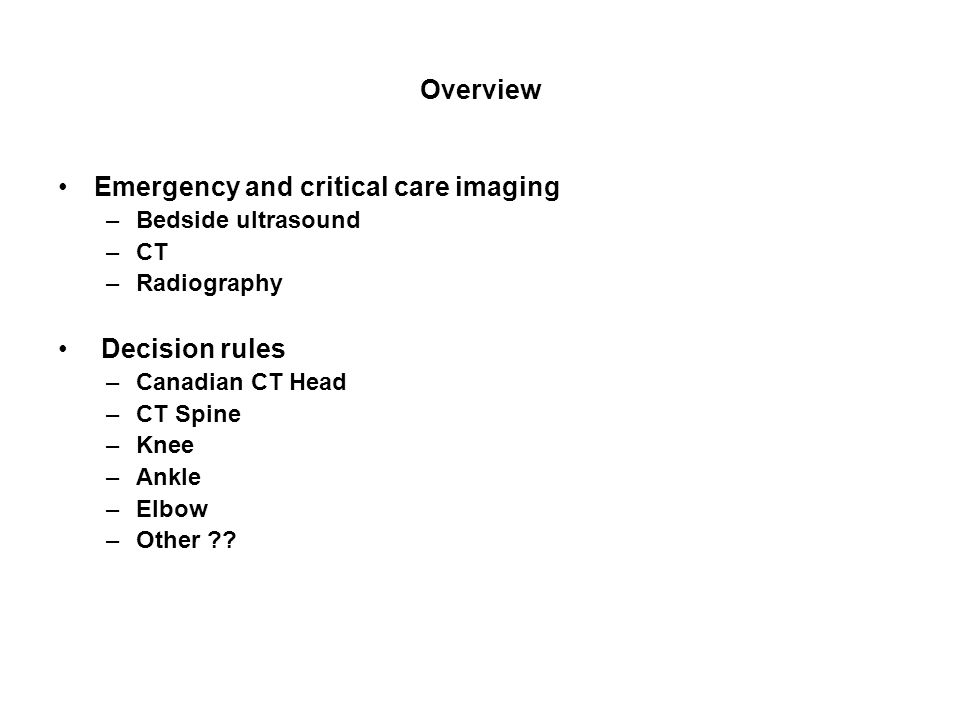 Overview Emergency and critical care imaging –Bedside ultrasound –CT –Radiography Decision rules –Canadian CT Head –CT Spine –Knee –Ankle –Elbow –Othe