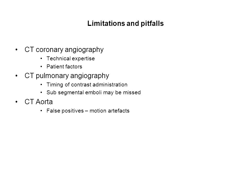 Limitations and pitfalls CT coronary angiography Technical expertise Patient factors CT pulmonary angiography Timing of contrast administration Sub segmental emboli may be missed CT Aorta False positives – motion artefacts