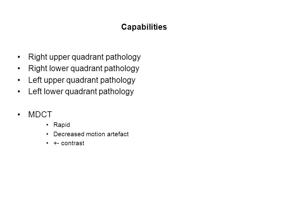 Capabilities Right upper quadrant pathology Right lower quadrant pathology Left upper quadrant pathology Left lower quadrant pathology MDCT Rapid Decreased motion artefact +- contrast
