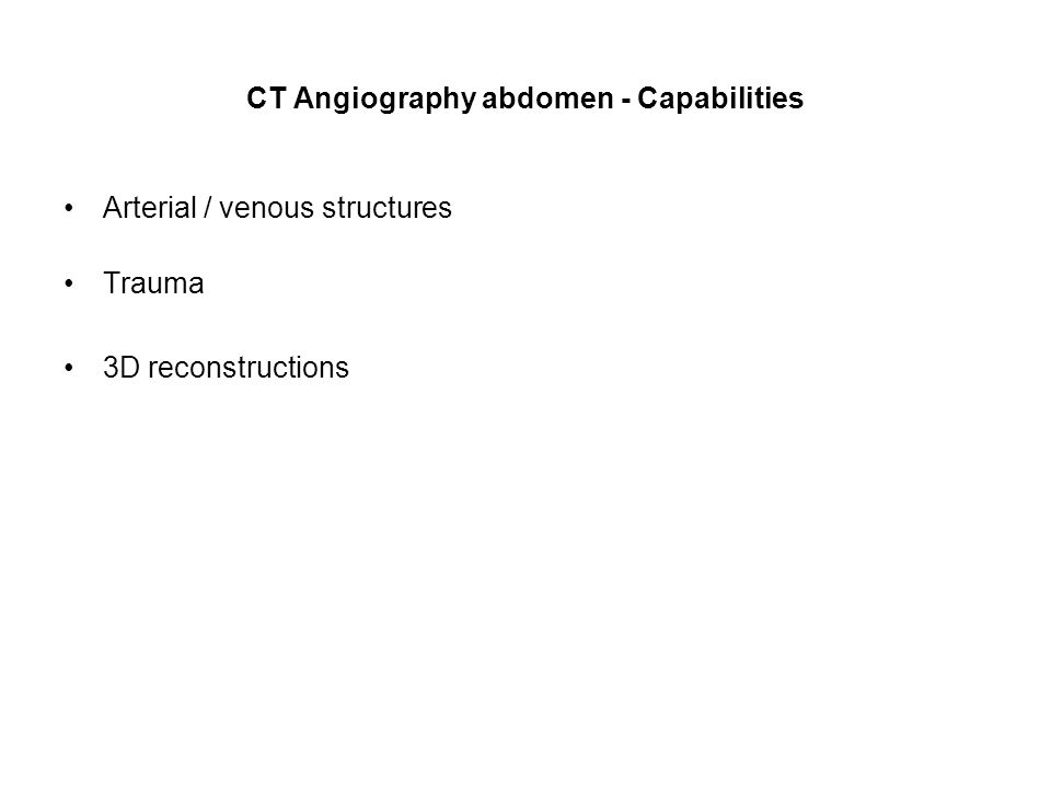 CT Angiography abdomen - Capabilities Arterial / venous structures Trauma 3D reconstructions
