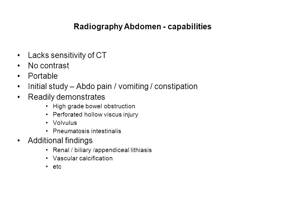 Radiography Abdomen - capabilities Lacks sensitivity of CT No contrast Portable Initial study – Abdo pain / vomiting / constipation Readily demonstrates High grade bowel obstruction Perforated hollow viscus injury Volvulus Pneumatosis intestinalis Additional findings Renal / biliary /appendiceal lithiasis Vascular calcification etc