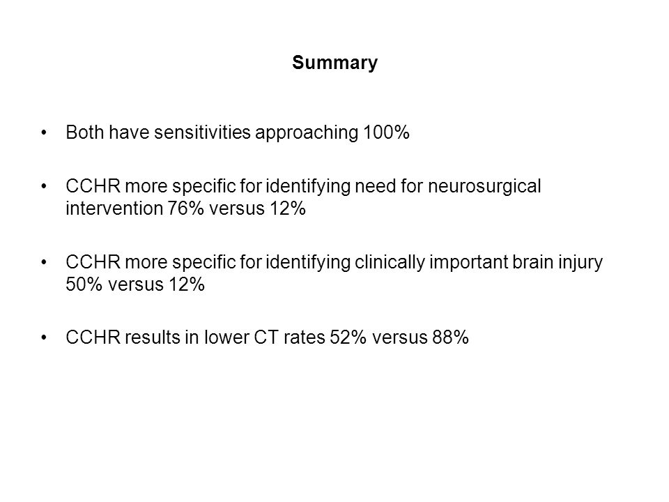 Summary Both have sensitivities approaching 100% CCHR more specific for identifying need for neurosurgical intervention 76% versus 12% CCHR more specific for identifying clinically important brain injury 50% versus 12% CCHR results in lower CT rates 52% versus 88%
