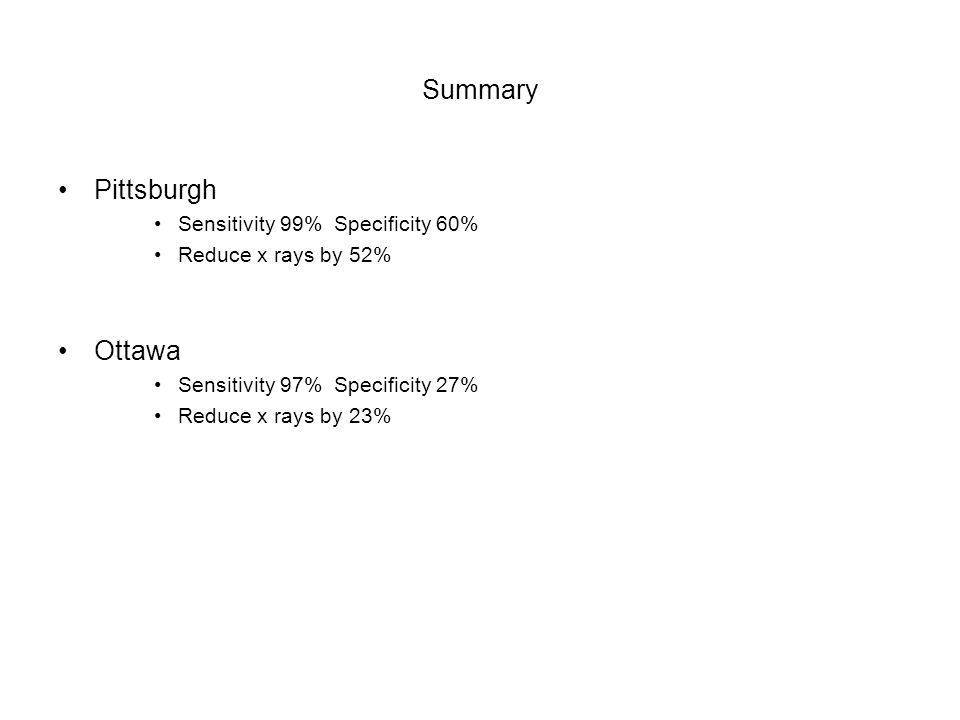 Summary Pittsburgh Sensitivity 99% Specificity 60% Reduce x rays by 52% Ottawa Sensitivity 97% Specificity 27% Reduce x rays by 23%