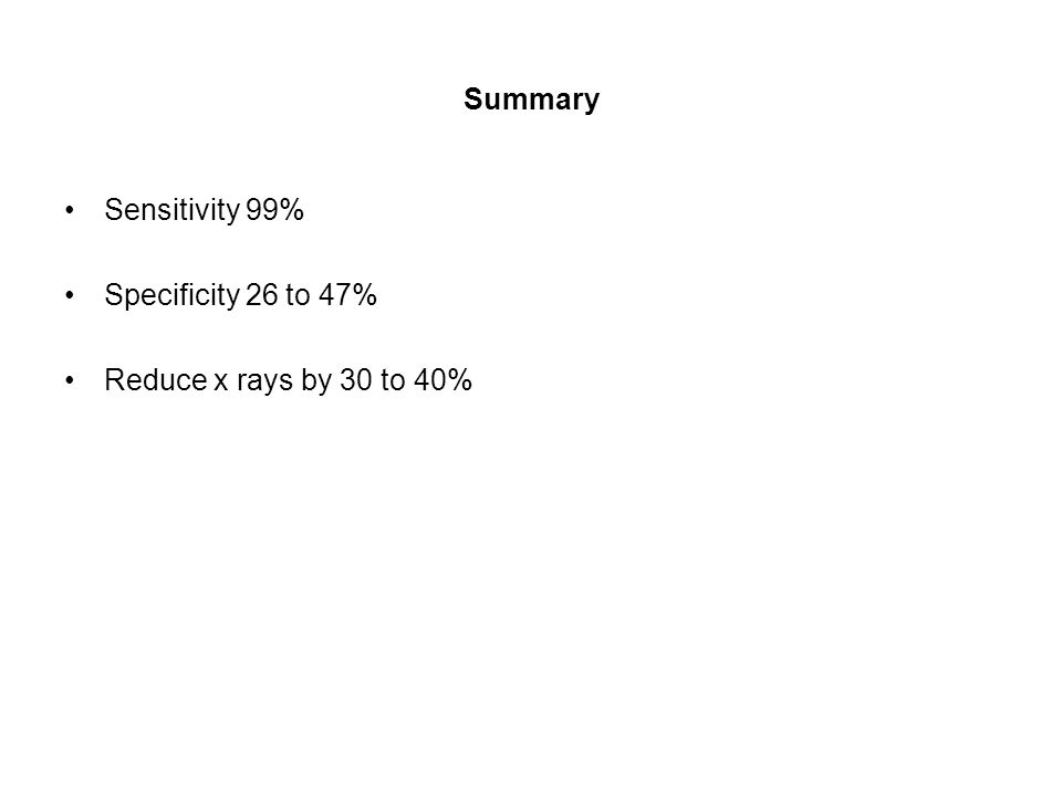 Summary Sensitivity 99% Specificity 26 to 47% Reduce x rays by 30 to 40%