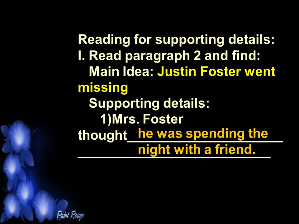 Reading for supporting details: I. Read paragraph 2 and find: Main Idea: Justin Foster went missing Supporting details: 1)Mrs. Foster thought_________