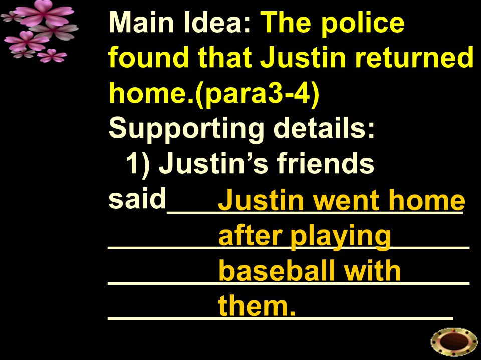 Main Idea: The police found that Justin returned home.(para3-4) Supporting details: 1) Justin's friends said__________________ ______________________ ______________________ _____________________ _________.