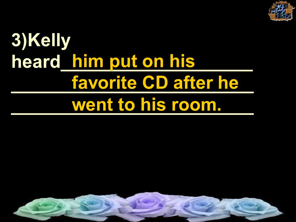 3)Kelly heard___________________ ________________________ ________________________ ________________________. him put on his favorite CD after he went