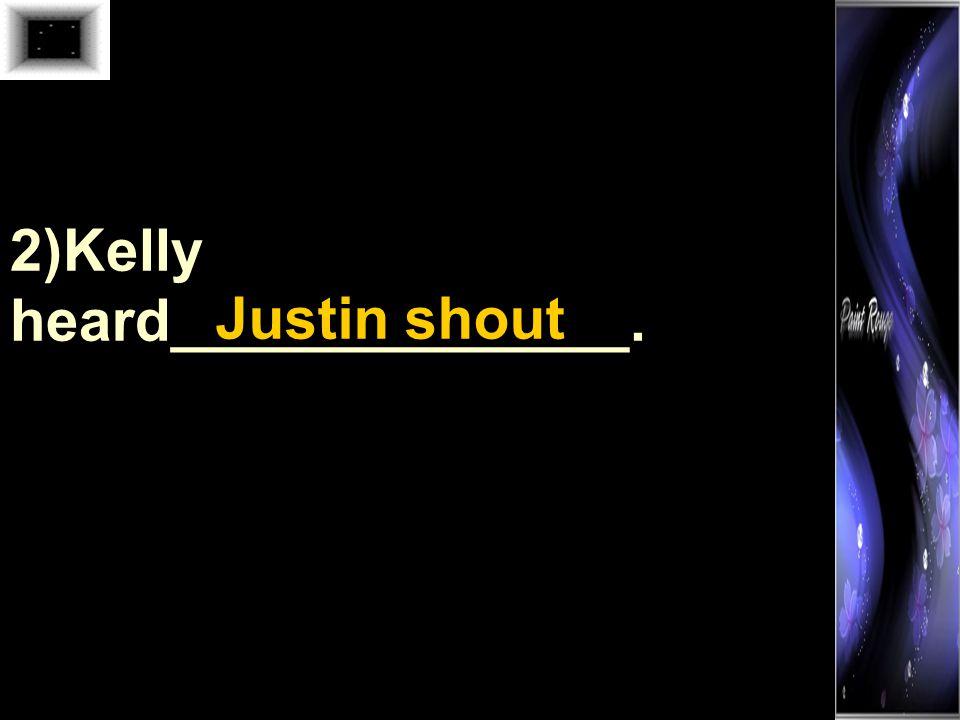 2)Kelly heard______________. Justin shout