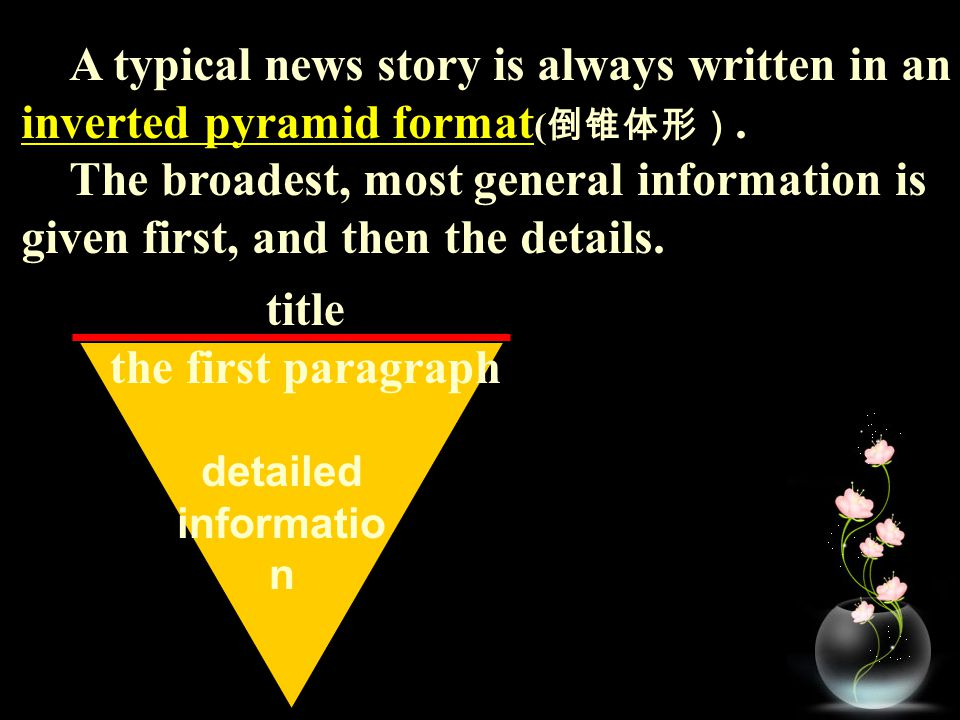 A typical news story is always written in an inverted pyramid format ( 倒锥体形). The broadest, most general information is given first, and then the deta