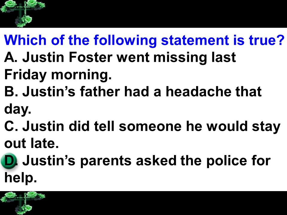 Which of the following statement is true? A. Justin Foster went missing last Friday morning. B. Justin's father had a headache that day. C. Justin did