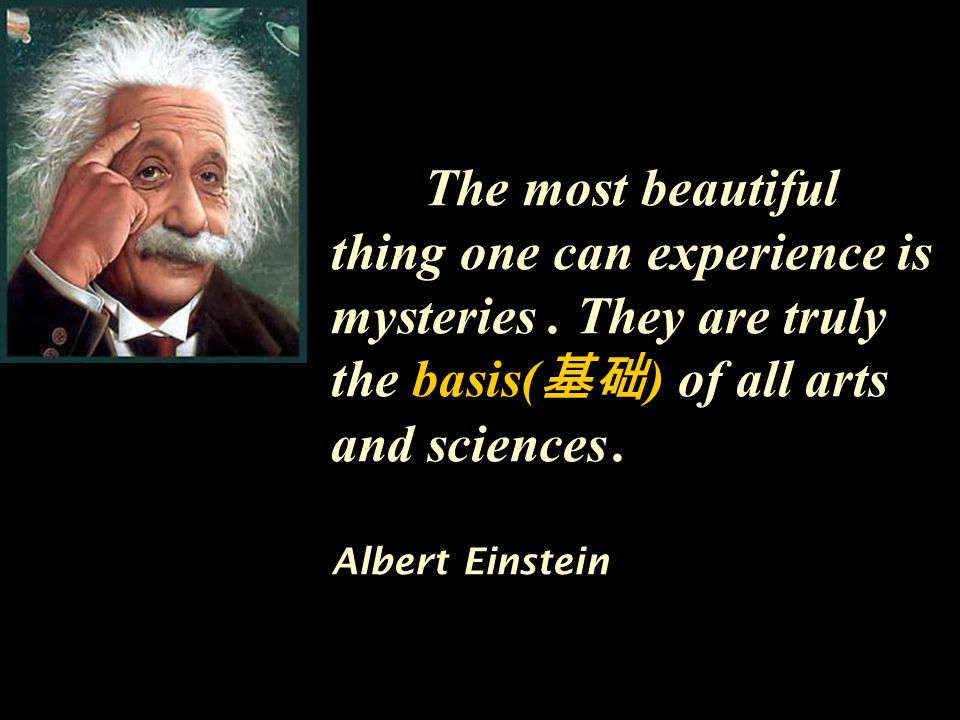 The most beautiful thing one can experience is mysteries. They are truly the basis( 基础 ) of all arts and sciences. Albert Einstein