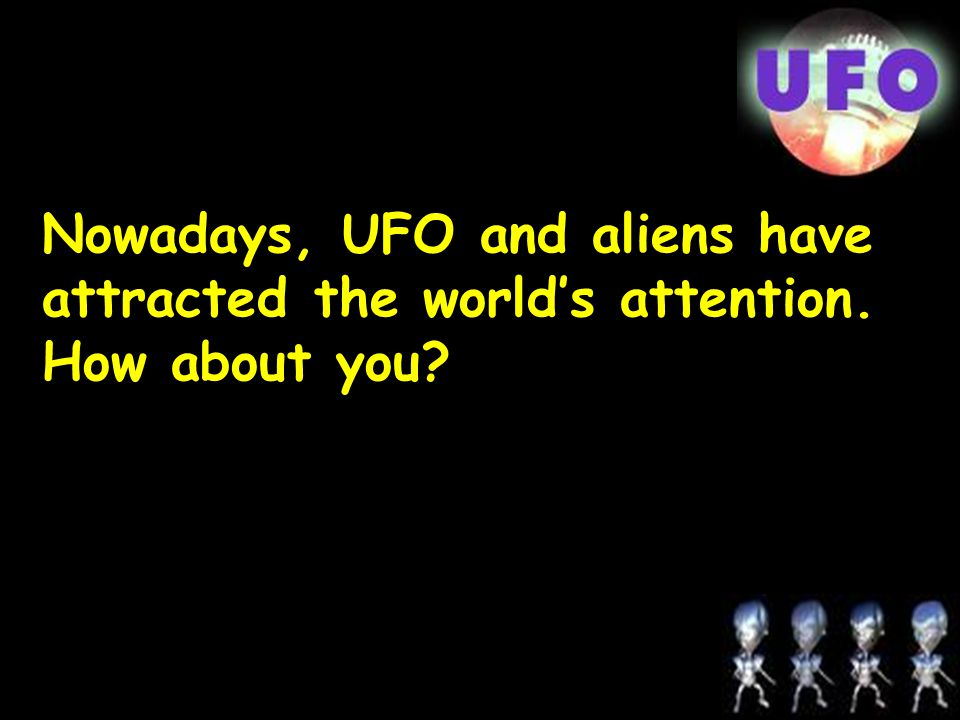 Nowadays, UFO and aliens have attracted the world's attention. How about you