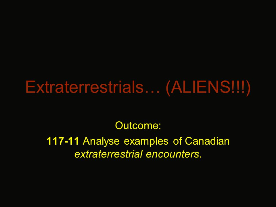 Extraterrestrials… (ALIENS!!!) Outcome: 117-11 Analyse examples of Canadian extraterrestrial encounters.