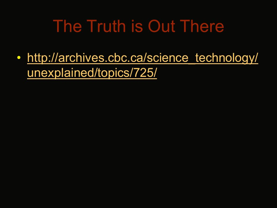 The Truth is Out There http://archives.cbc.ca/science_technology/ unexplained/topics/725/http://archives.cbc.ca/science_technology/ unexplained/topics