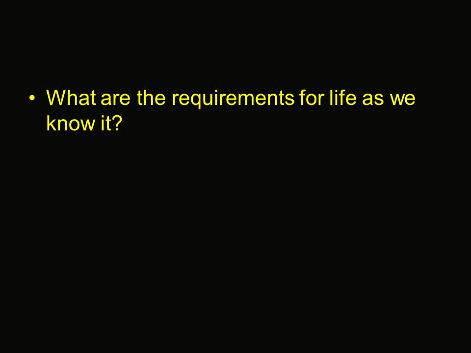 What are the requirements for life as we know it?
