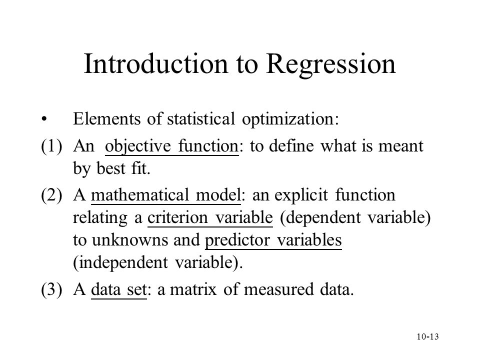 10-13 Introduction to Regression Elements of statistical optimization: (1)An objective function: to define what is meant by best fit. (2)A mathematica
