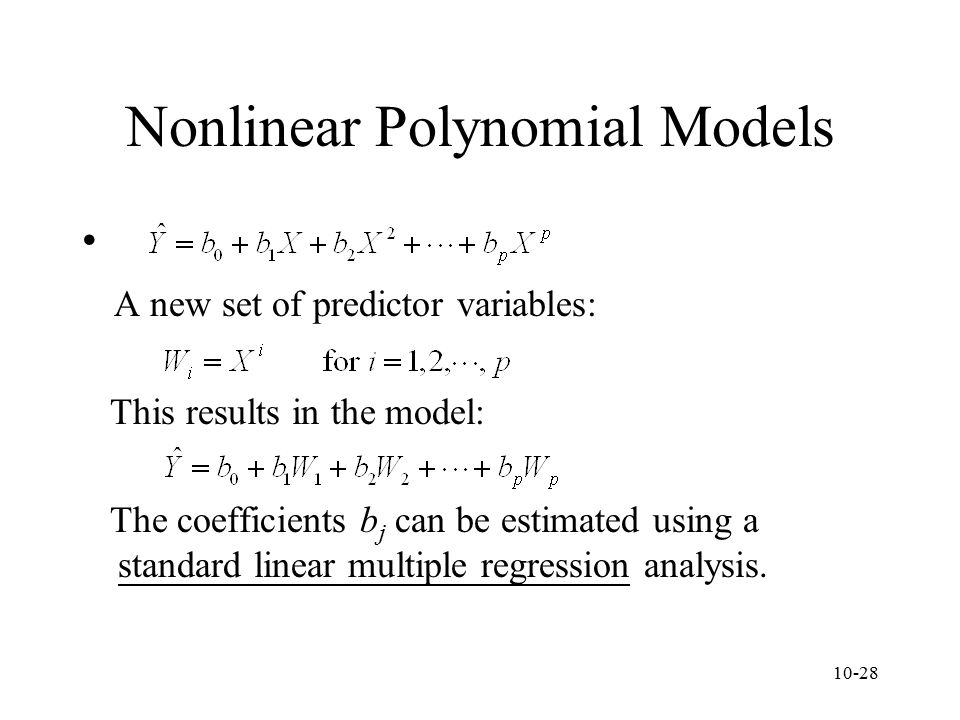 10-28 Nonlinear Polynomial Models A new set of predictor variables: This results in the model: The coefficients b j can be estimated using a standard