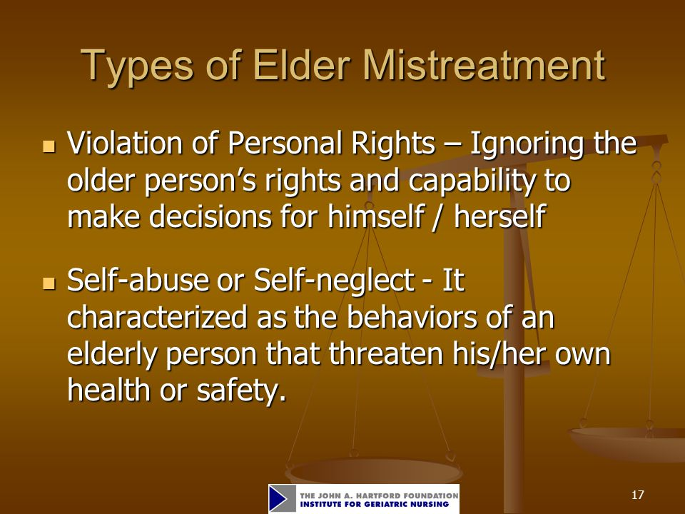 17 Types of Elder Mistreatment Violation of Personal Rights – Ignoring the older person's rights and capability to make decisions for himself / hersel