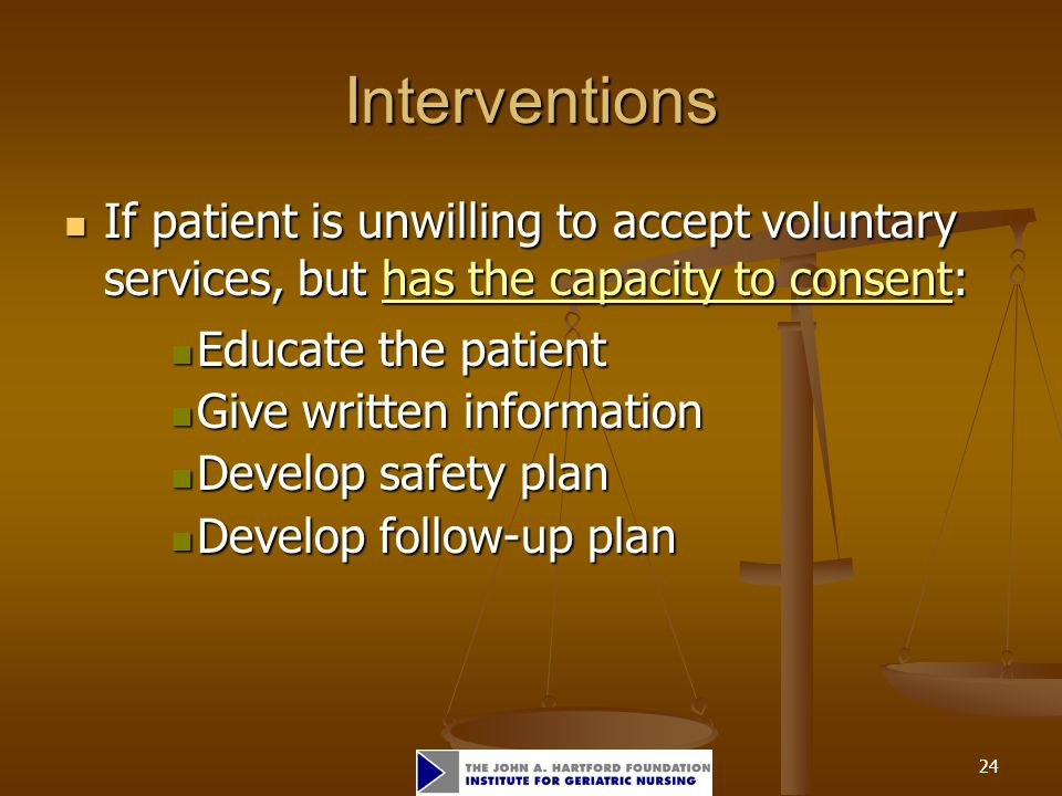 24 Interventions If patient is unwilling to accept voluntary services, but has the capacity to consent: If patient is unwilling to accept voluntary se