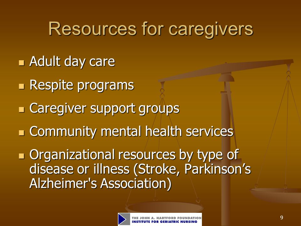 9 Resources for caregivers Adult day care Adult day care Respite programs Respite programs Caregiver support groups Caregiver support groups Community