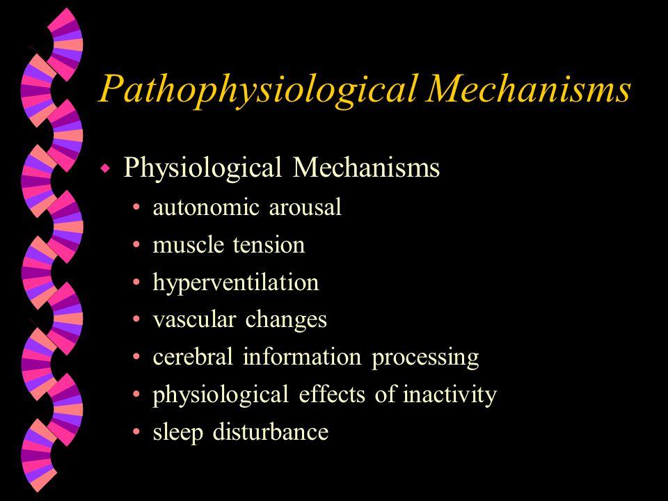 Pathophysiological Mechanisms w Physiological Mechanisms autonomic arousal muscle tension hyperventilation vascular changes cerebral information proce