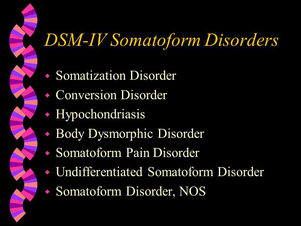 DSM-IV Somatoform Disorders w Somatization Disorder w Conversion Disorder w Hypochondriasis w Body Dysmorphic Disorder w Somatoform Pain Disorder w Undifferentiated Somatoform Disorder w Somatoform Disorder, NOS