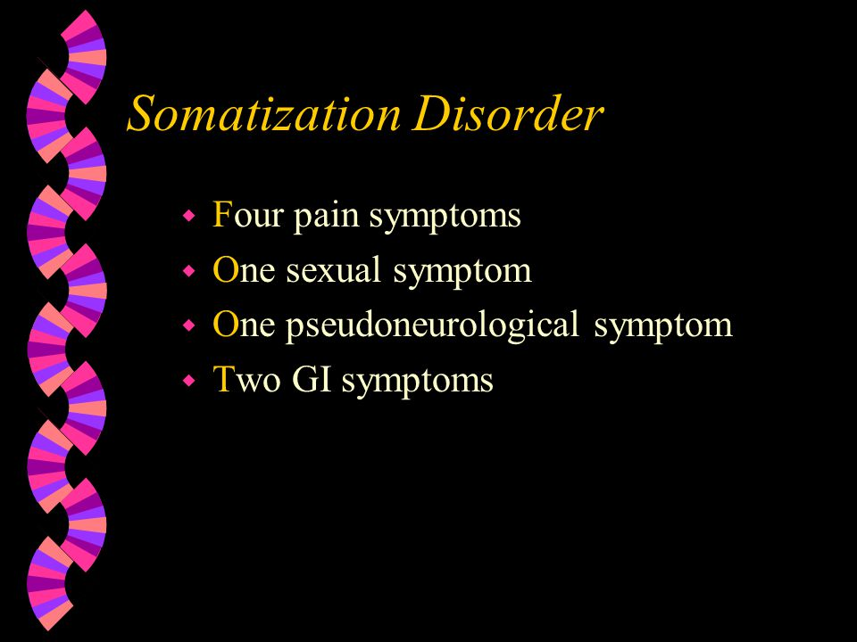 Somatization Disorder w Four pain symptoms w One sexual symptom w One pseudoneurological symptom w Two GI symptoms