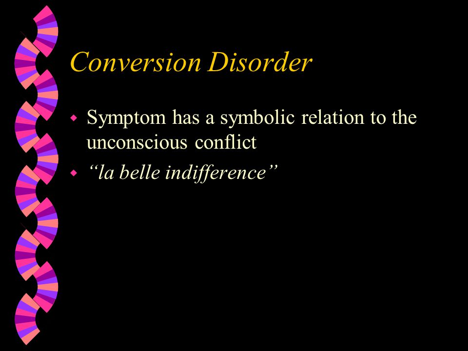 Conversion Disorder w Symptom has a symbolic relation to the unconscious conflict w la belle indifference