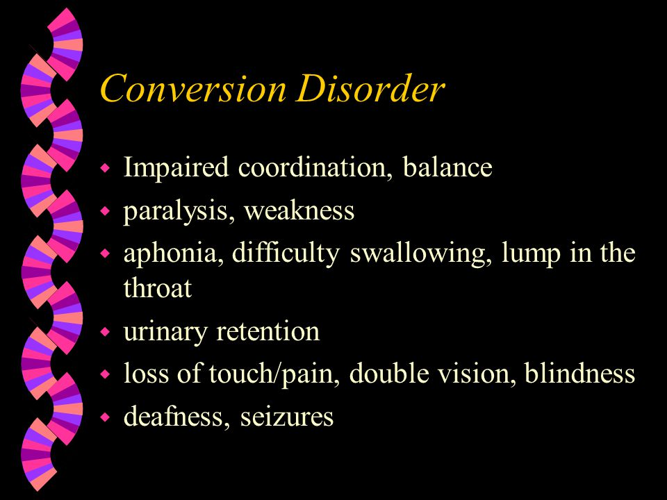 Conversion Disorder w Impaired coordination, balance w paralysis, weakness w aphonia, difficulty swallowing, lump in the throat w urinary retention w loss of touch/pain, double vision, blindness w deafness, seizures