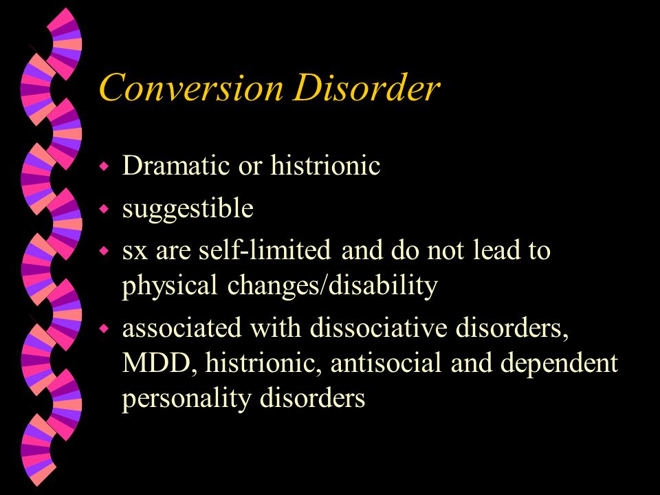 Conversion Disorder w Dramatic or histrionic w suggestible w sx are self-limited and do not lead to physical changes/disability w associated with dissociative disorders, MDD, histrionic, antisocial and dependent personality disorders