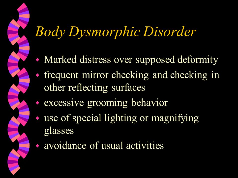 Body Dysmorphic Disorder w Marked distress over supposed deformity w frequent mirror checking and checking in other reflecting surfaces w excessive gr
