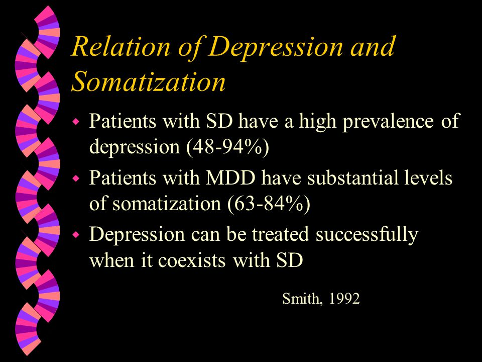 Relation of Depression and Somatization w Patients with SD have a high prevalence of depression (48-94%) w Patients with MDD have substantial levels o