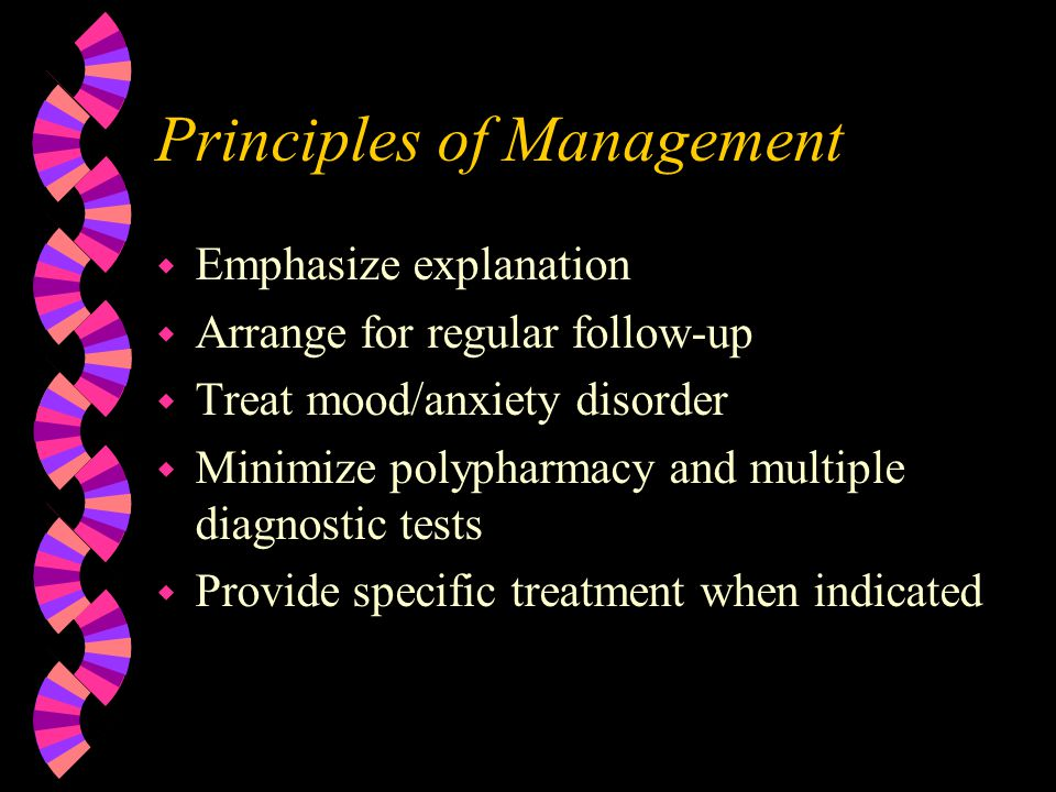Principles of Management w Emphasize explanation w Arrange for regular follow-up w Treat mood/anxiety disorder w Minimize polypharmacy and multiple diagnostic tests w Provide specific treatment when indicated