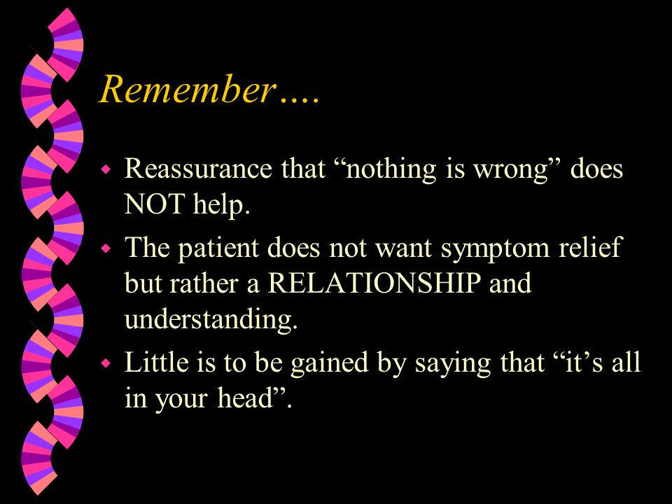 """Remember…. w Reassurance that """"nothing is wrong"""" does NOT help. w The patient does not want symptom relief but rather a RELATIONSHIP and understanding"""