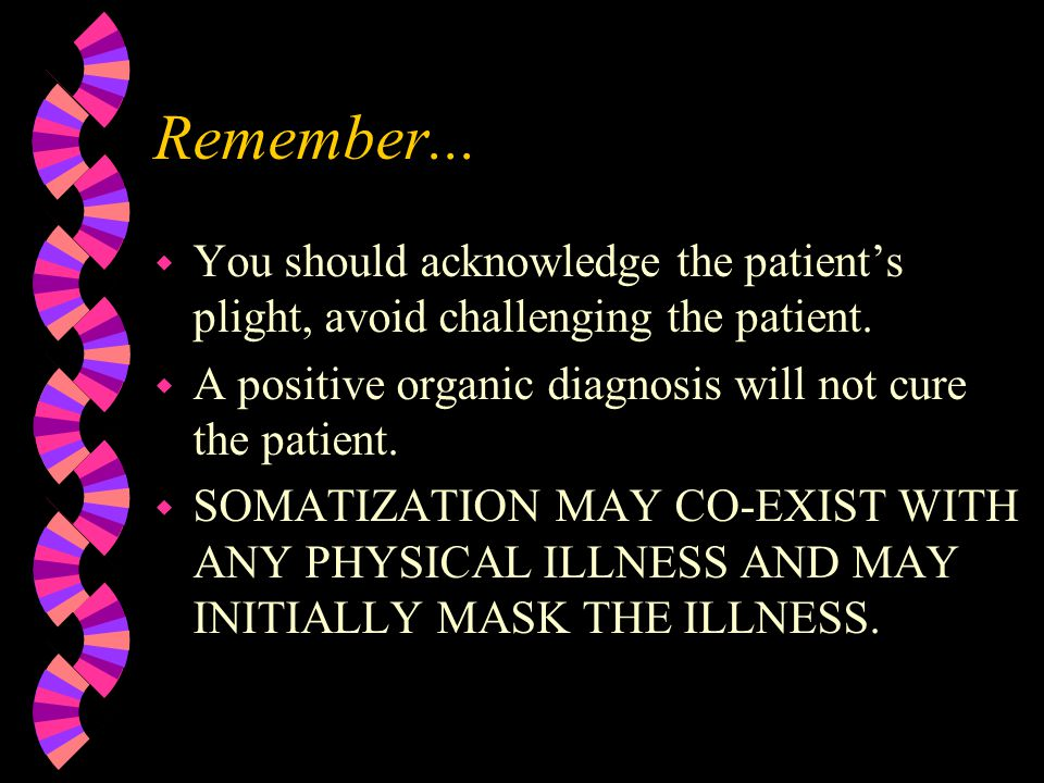 Remember... w You should acknowledge the patient's plight, avoid challenging the patient. w A positive organic diagnosis will not cure the patient. w