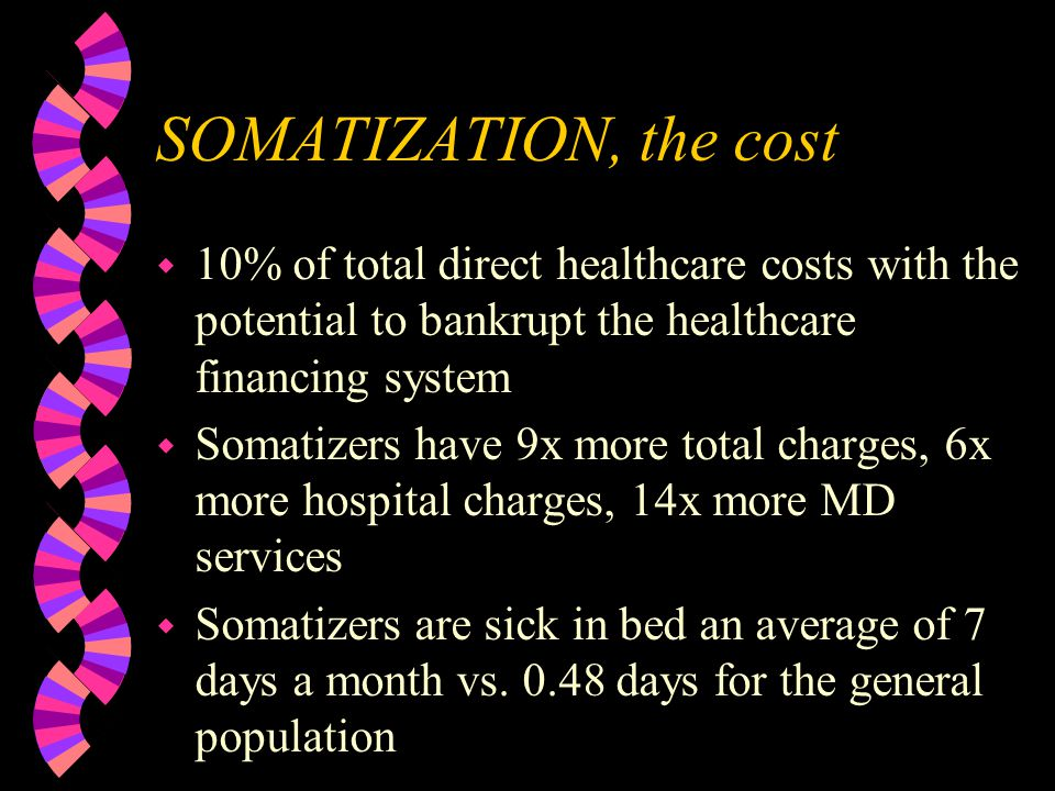 SOMATIZATION, the cost w 10% of total direct healthcare costs with the potential to bankrupt the healthcare financing system w Somatizers have 9x more total charges, 6x more hospital charges, 14x more MD services w Somatizers are sick in bed an average of 7 days a month vs.