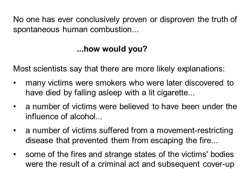No one has ever conclusively proven or disproven the truth of spontaneous human combustion......how would you.