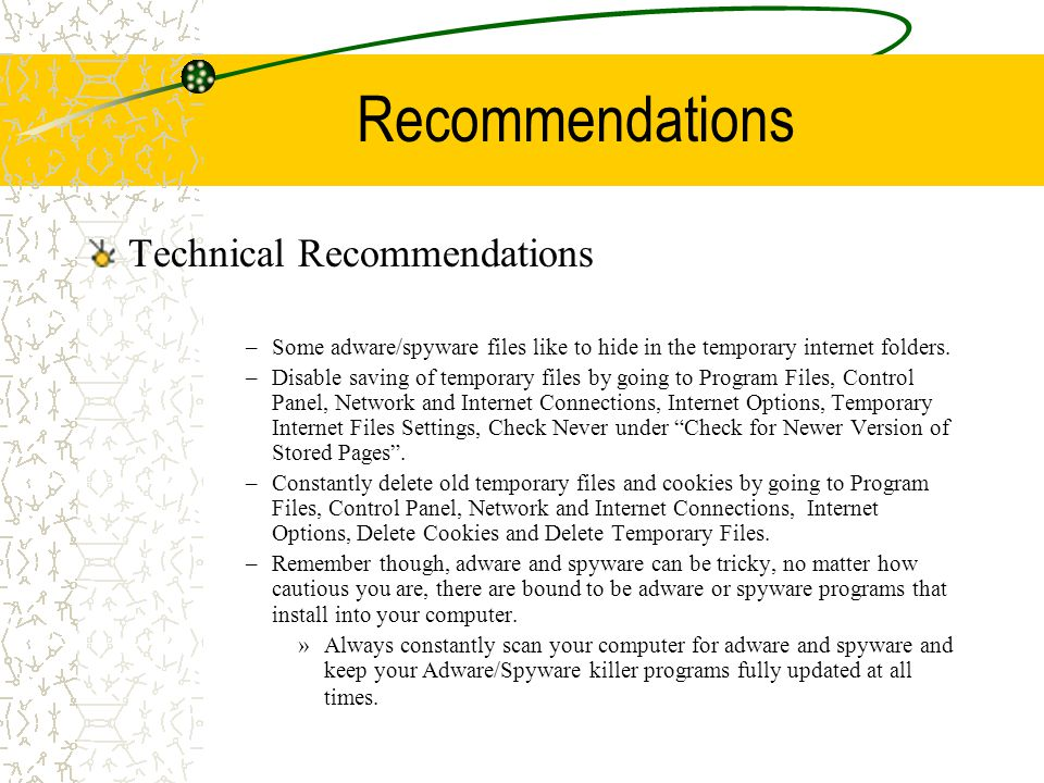 Recommendations Technical Recommendations –Some adware/spyware files like to hide in the temporary internet folders.