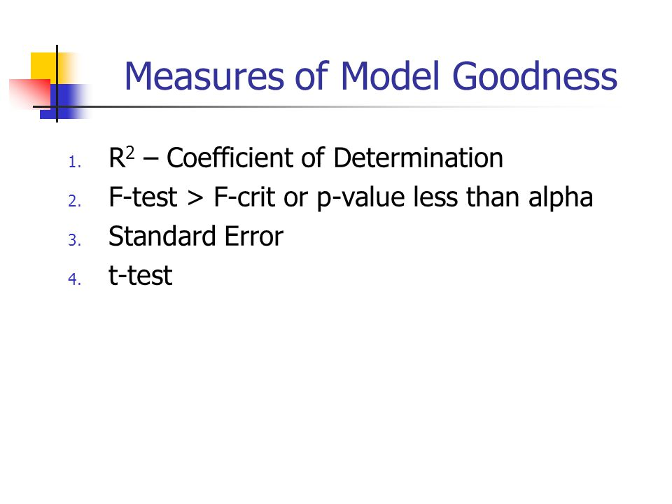 Measures of Model Goodness 1. R 2 – Coefficient of Determination 2. F-test > F-crit or p-value less than alpha 3. Standard Error 4. t-test