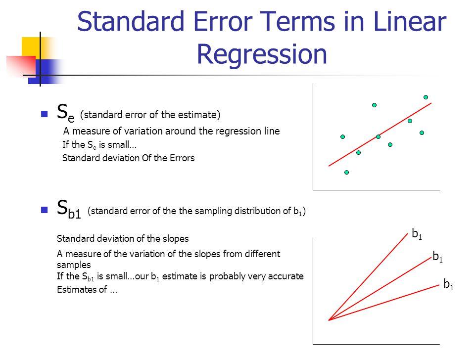 Standard Error Terms in Linear Regression S e (standard error of the estimate) A measure of variation around the regression line If the S e is small…