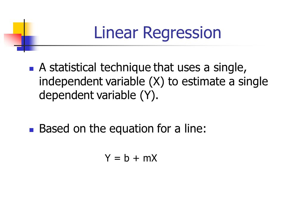 Linear Regression A statistical technique that uses a single, independent variable (X) to estimate a single dependent variable (Y). Based on the equat