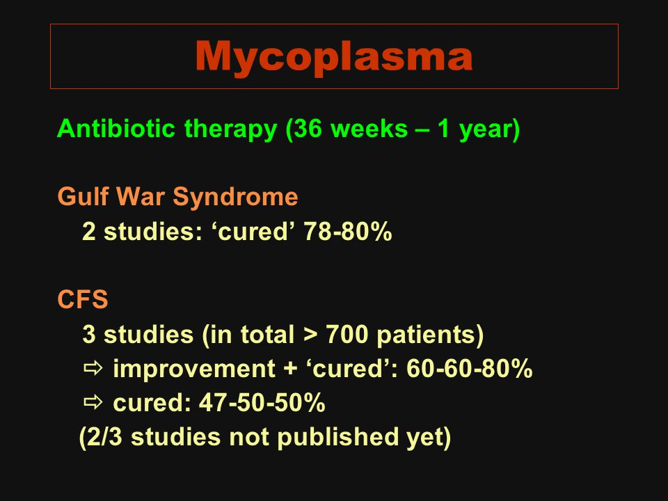 Mycoplasma Antibiotic therapy (36 weeks – 1 year) Gulf War Syndrome 2 studies: 'cured' 78-80% CFS 3 studies (in total > 700 patients)  improvement + 'cured': 60-60-80%  cured: 47-50-50% (2/3 studies not published yet)