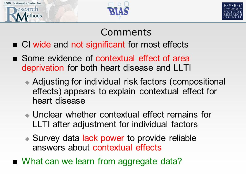 Comments CI wide and not significant for most effects Some evidence of contextual effect of area deprivation for both heart disease and LLTI  Adjusting for individual risk factors (compositional effects) appears to explain contextual effect for heart disease  Unclear whether contextual effect remains for LLTI after adjustment for individual factors  Survey data lack power to provide reliable answers about contextual effects What can we learn from aggregate data
