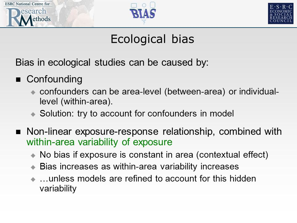 Ecological bias Bias in ecological studies can be caused by: Confounding  confounders can be area-level (between-area) or individual- level (within-area).